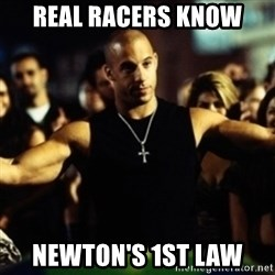 Dom Fast and Furious - real racers know  newton's 1st law