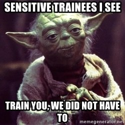 Yoda - Sensitive trainees i see train you, we did not have to