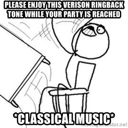 Flip table meme - Please Enjoy this Verison ringback tone while your party is reached *Classical music*