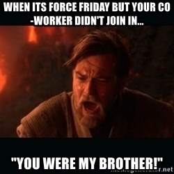 """Obi Wan Kenobi """"You were my brother!"""" - When its force friday but your co-worker didn't join in... """"You were my brother!"""""""