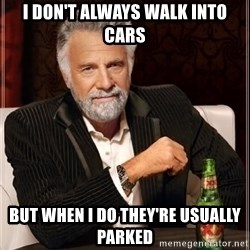 i dont always - I don't always walk into cars But when I do they're usually parked