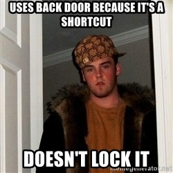 Scumbag Steve - Uses back door because it's a shortcut Doesn't lock it