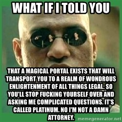 Matrix Morpheus - what if i told you that a magical portal exists that will transport you to a realm of wondrous enlightenment of all things legal. so you'll stop fucking yourself over and asking me complicated questions. it's called platinum. no i'm not a damn attorney.