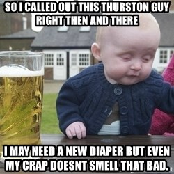 drunk baby 1 - so I called out this thurston guy right then and there i may need a new diaper but even my crap doesnt smell that bad.