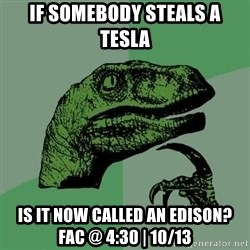 Raptor - If somebody steals a tesla Is it now called an Edison? Fac @ 4:30 | 10/13