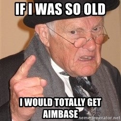 Angry Old Man - IF I was so old  I would totally get aimbase