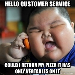 fat chinese kid - hello customer service could i return my pizza it has only vegtables on it