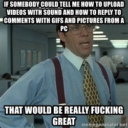 Yeah that'd be great... - if somebody could tell me how to upload videos with sound and how to reply to comments with gifs and pictures from a pc that would be really fucking great