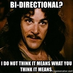 Inigo Montoya - Bi-directional? I do not think it means what you think it means.