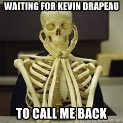 Skeleton waiting - Waiting for Kevin drapeau to call me back