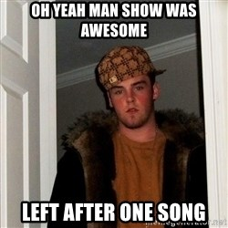 Scumbag Steve - Oh yeah man show was awesome left after one song