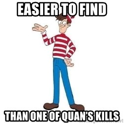 Where's Waldo - EasIer to find  Than one of quan's Kills