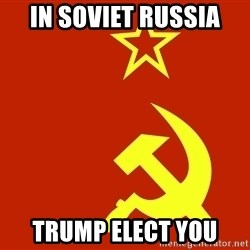 In Soviet Russia - in soviet russia trump elect you