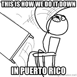 Desk Flip Rage Guy - THIS IS HOW WE DO IT DOWN IN PUERTO RICO