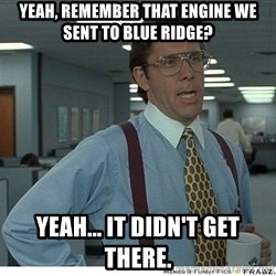 Yeah If You Could Just - yeah, remember that engine we sent to blue ridge? yeah... it didn't get there.