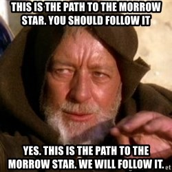 JEDI KNIGHT - This is the path to the morrow star. You should follow it Yes. This is the path to the morrow star. We will follow it.
