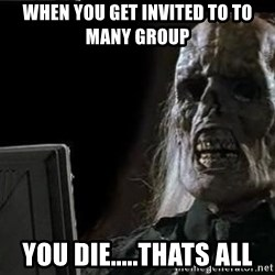 OP will surely deliver skeleton - When you get invited to to many group You die.....Thats all