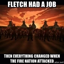 until the fire nation attacked. - Fletch had a job Then everything changed when the FIRE NATION attacKed