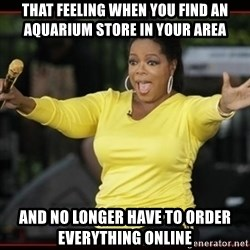 Overly-Excited Oprah!!!  - That feeling when you find an AQUARIUM store in your area and no longer have to order everything online