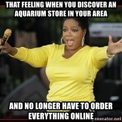 Overly-Excited Oprah!!!  - That feeling when you discover an aquarium store in your area AND NO LONGER HAVE TO ORDER EVERYTHING ONLINE