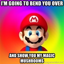 Mario Says - I'm going to bend you over And show you my magic mushrooms