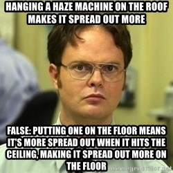 Dwight Schrute - Hanging a haze Machine oN the Roof makes it spread out mOre False: Putting one on the floor means it's More spread out when it hIts the cEiling, Making it spread out more On the floor