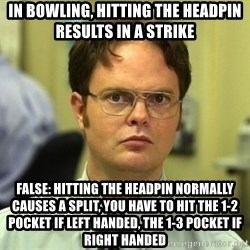 Dwight Schrute - In Bowling, HItting the hEadPin results in a striKe False: Hitting the heaDPin Normally caUses a split, YoU Have to hit The 1-2 Pocket if left handed, The 1-3 POcket If Right Handed