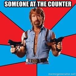 Chuck Norris  - someone at the counter