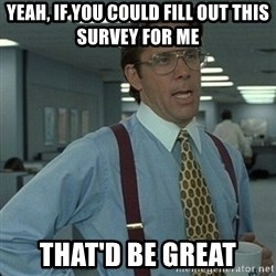 Yeah that'd be great... - YEAh, if you could fill out this survey for me that'd be great