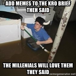 X they said,X they said - Add memes to the Kro brIef theh said The millenials will love them they said