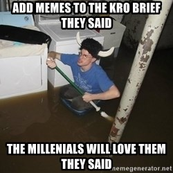 X they said,X they said - Add memes to the kro brief they said The Millenials will love them they said