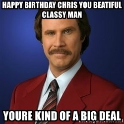 Anchorman Birthday - Happy Birthday Chris you beatiful classy man Youre kind of a big deal