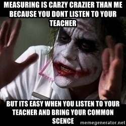 joker mind loss - MEASURING IS CARZY CRAZIER THAN ME BECAUSE YOU DONT LISTEN TO YOUR TEACHER  BUT ITS EASY WHEN YOU LISTEN TO YOUR TEACHER AND BRING YOUR COMMON SCENCE