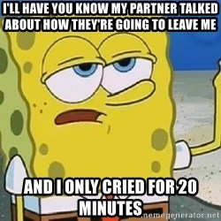 Only Cried for 20 minutes Spongebob - i'll have you know my partner talked about how they're going to leave me and i only cried for 20 minutes