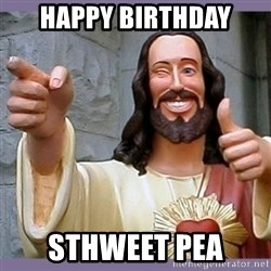 buddy jesus - Happy Birthday Sthweet Pea