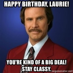 Anchorman Birthday - Happy Birthday, Laurie! You're Kind of a big deal! Stay Classy.