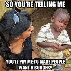 So You're Telling me - So you're telling me You'll pay me to make people want a burger?