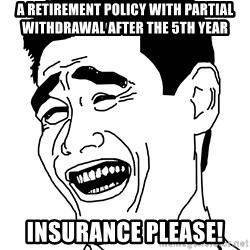 bitch pleaseeee - A retirement policy with partial withdrawal after the 5th year Insurance Please!