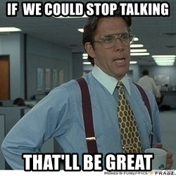 That would be great - if  we could stop talking that'll be great