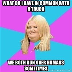 Fat Girl - What do i have in common with a truck we both run over humans sometimes