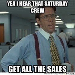 That would be great - Yea I hear that Saturday crew get all the sales