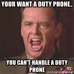 Jack Nicholson - You can't handle the truth! - Your want a duty phone..  You can't handle a duty phone