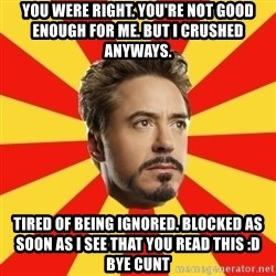 Leave it to Iron Man - You were right. You're not good enough for me. But I crushed anyways. Tired of being ignored. Blocked as soon as I see that you read this :D bye cunt