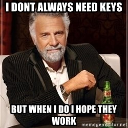 i dont always - i dont always need keys but when i do i hope they work