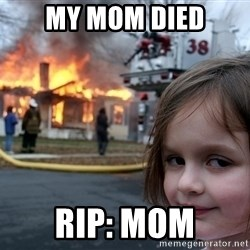 Disaster Girl - My mom died Rip: mom