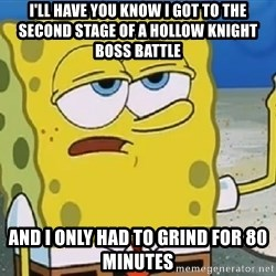 Only Cried for 20 minutes Spongebob - I'll have you know I Got to the second stage of a Hollow Knight boss battle and i only had to grind for 80 minutes
