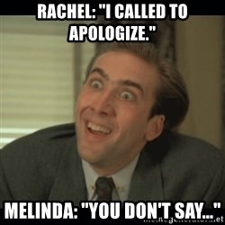 """Nick Cage - Rachel: """"I called to apologize."""" melinda: """"you don't say..."""""""