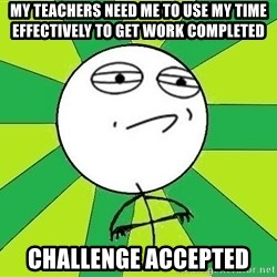 Challenge Accepted 2 - my teachers need me to use my time effectively to get work completed challenge accepted