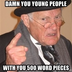 Angry Old Man - DAMN YOU YOUNG PEOPLE with you 500 word pieces