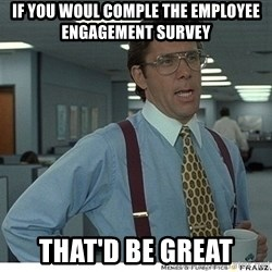 That would be great - If you woul comple the employee engagement survey That'd be great